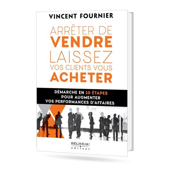 Couverture du livre «Arrêtez de vendre, laissez vos clients vous acheter» de Vinent Fournier